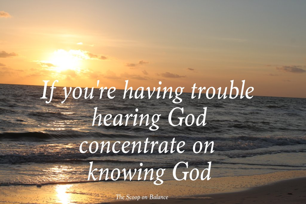 If you're having trouble hearing God, concentrate on Knowing God