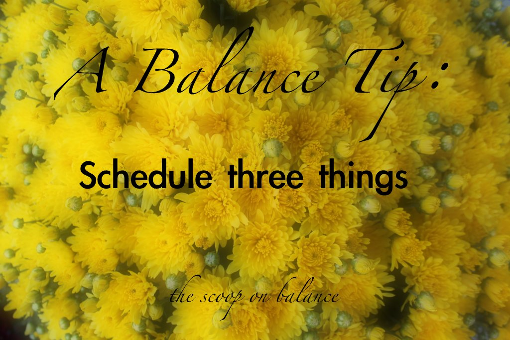 A Balance Tip:  Schedule Three Things