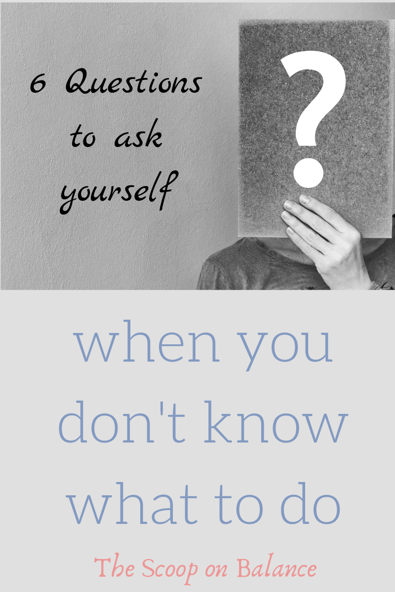 6 Questions to Ask Yourself When You Don't Know What to Do